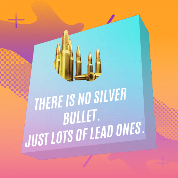 There is no silver bullet. Just lots of lead ones.